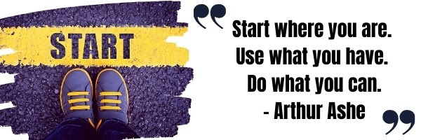 Start where you are Use what you have Do what you can - Arthur Ashe quote